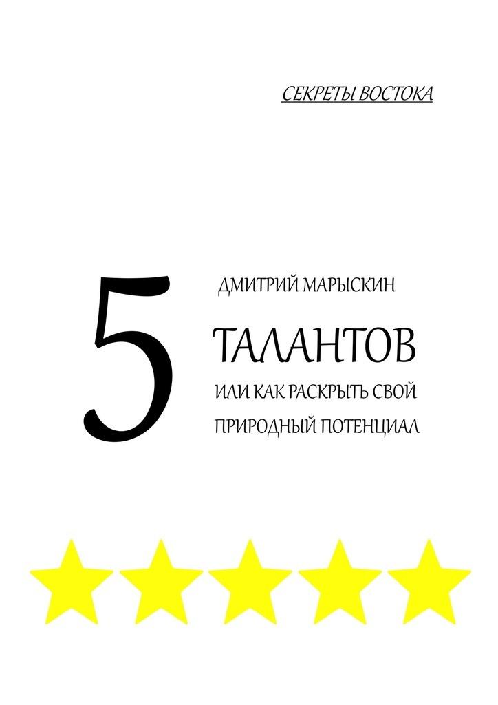 Дмитрий Марыскин 5талантов, или Как раскрыть свой природный потенциал. Секреты Востока секреты успешной презентации cdpc