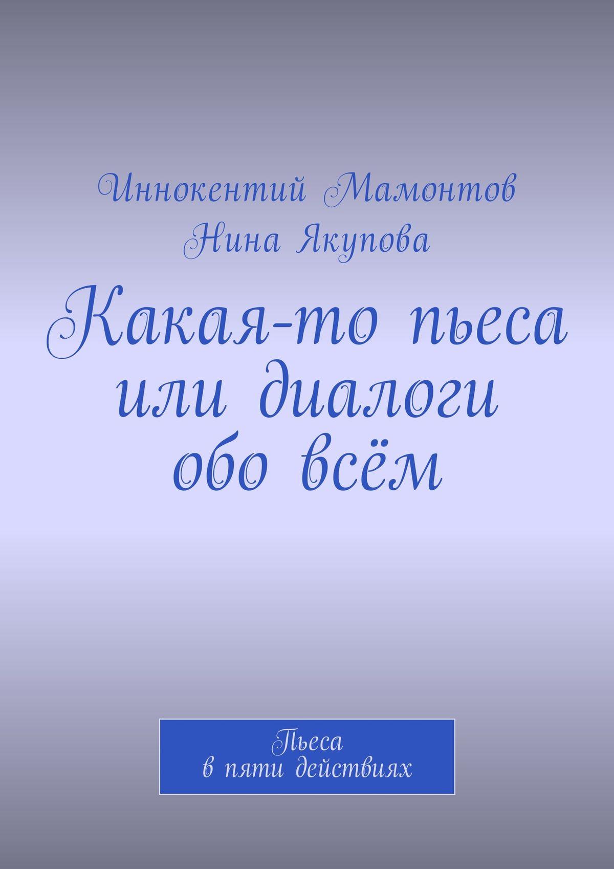 Иннокентий Алексеевич Мамонтов Какая-то пьеса или диалоги обовсём. Пьеса впяти действиях иннокентий мамонтов несуществующая книга