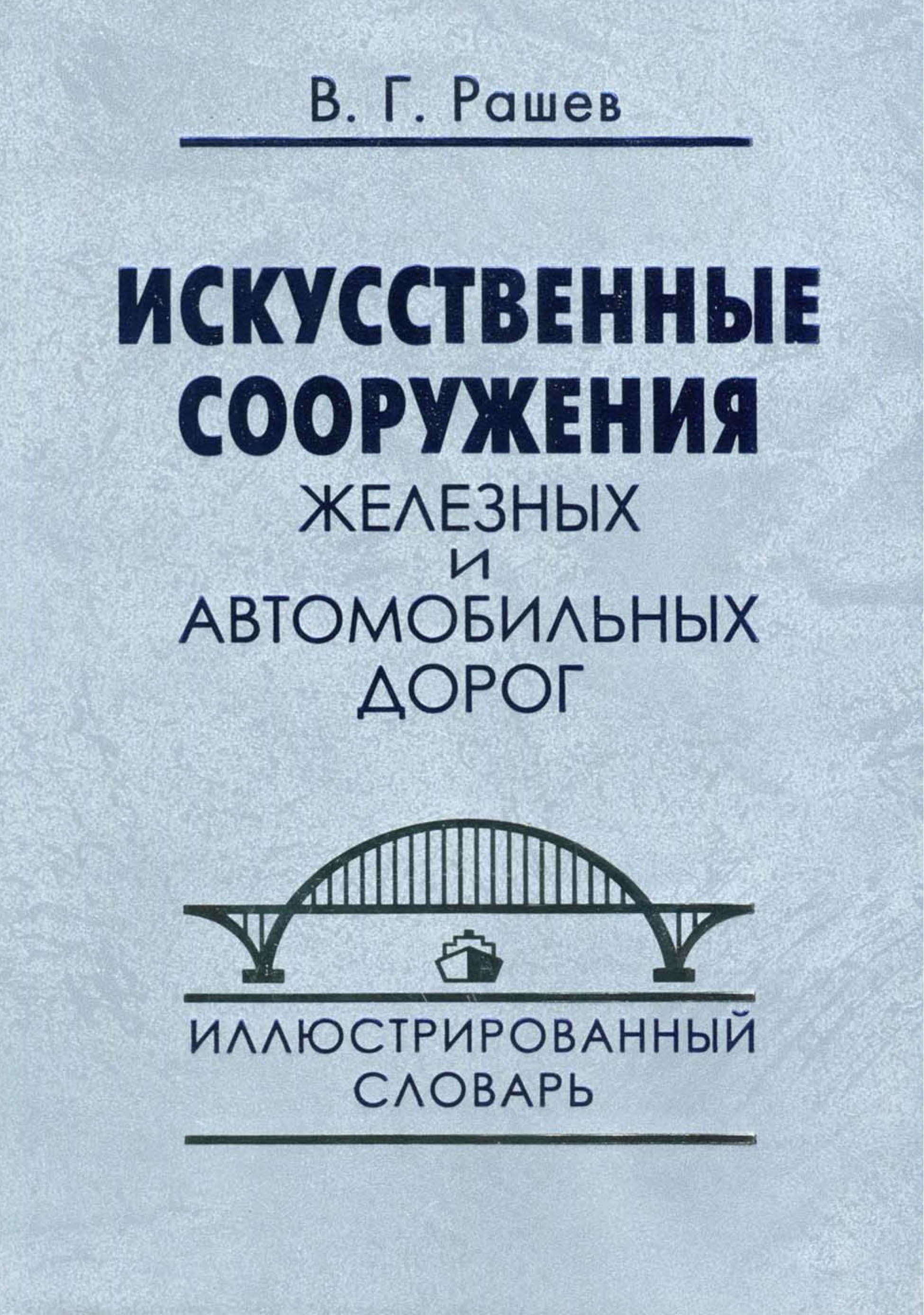 В. Г. Рашев Искусственные сооружения железных и автомобильных дорог. Иллюстрированный словарь
