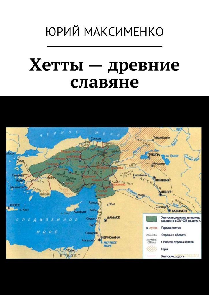 Юрий Максименко Хетты – древние славяне