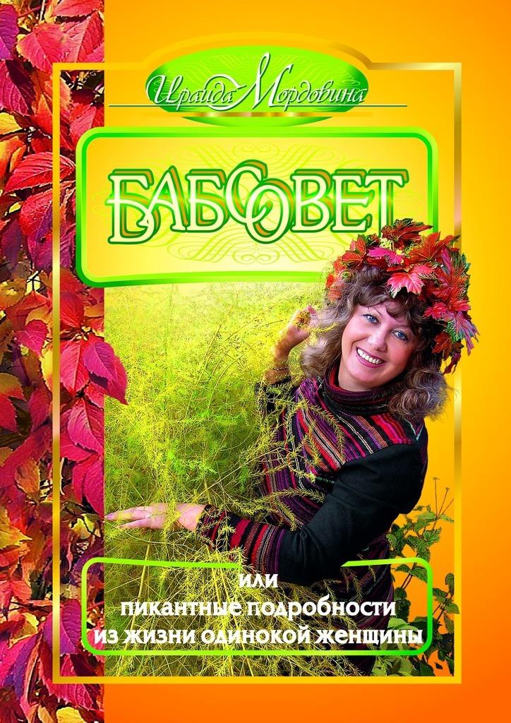 Ираида Андреевна Мордовина Бабсовет, или Пикантные подробности из жизни одинокой женщины аникина и ю звезды влюбляются пикантные подробности из жизни знаменитостей