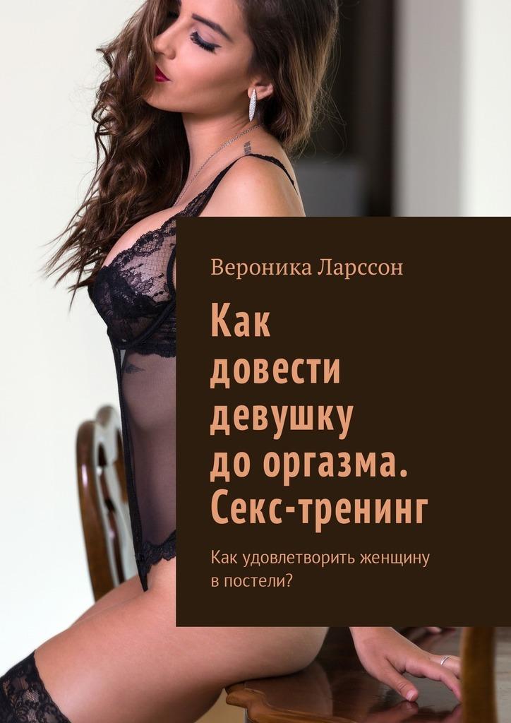 Вероника Ларссон Как довести девушку дооргазма. Секс-тренинг. Как удовлетворить женщину впостели? вероника ларссон как разнообразить секс в браке как разнообразить интимную супружескую жизнь впостели