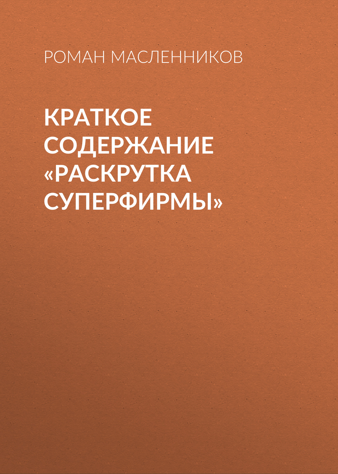 Роман Масленников Краткое содержание «Раскрутка СуперФирмы» роман масленников 100 секретов растяжки
