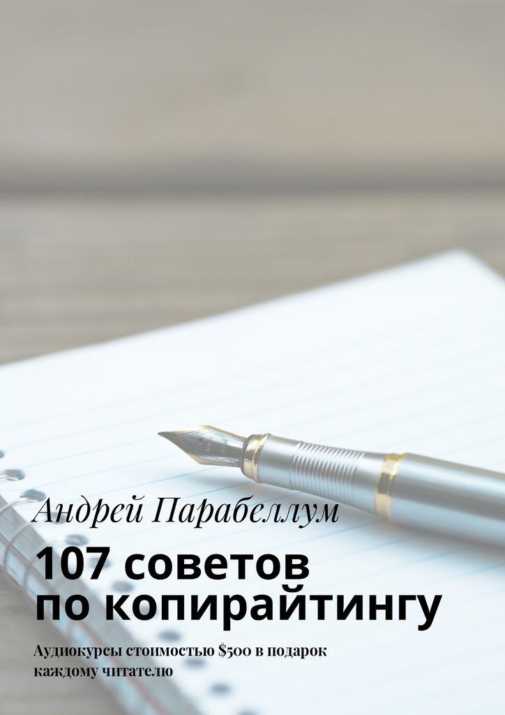 Андрей Парабеллум 107советов покопирайтингу. Аудиокурсы стоимостью$500 вподарок каждому читателю
