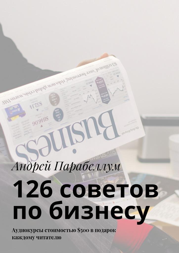 Андрей Парабеллум 126советов побизнесу. Аудиокурсы стоимостью$500 вподарок каждому читателю