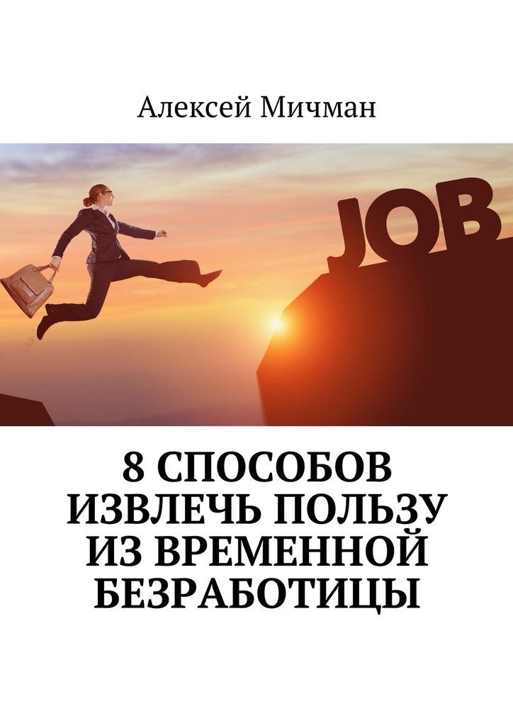 Алексей Мичман 8способов извлечь пользу извременной безработицы