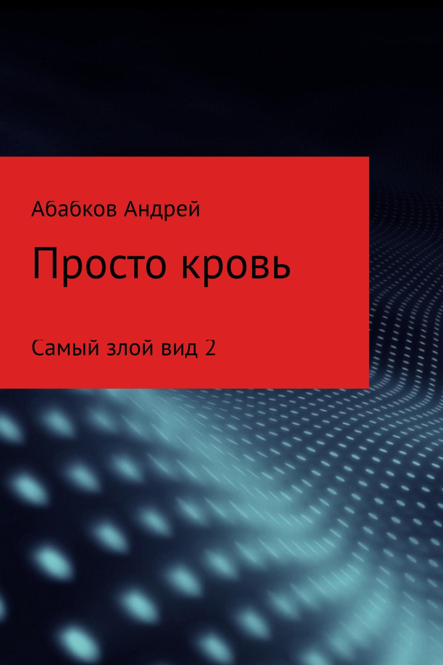 Андрей С Абабков Самый злой вид 2. Просто кровь абабков валентин анатольевич неврозы