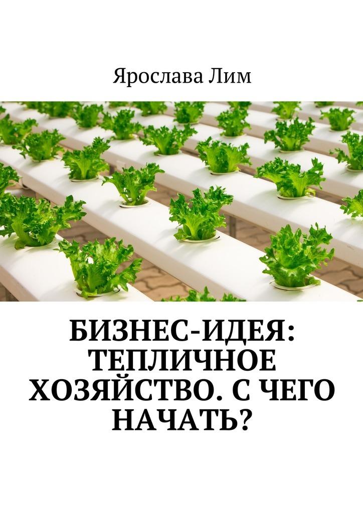 Ярослава Лим Бизнес-идея: Тепличное хозяйство. Счего начать? ярослава лим бизнес идея тепличное хозяйство счего начать