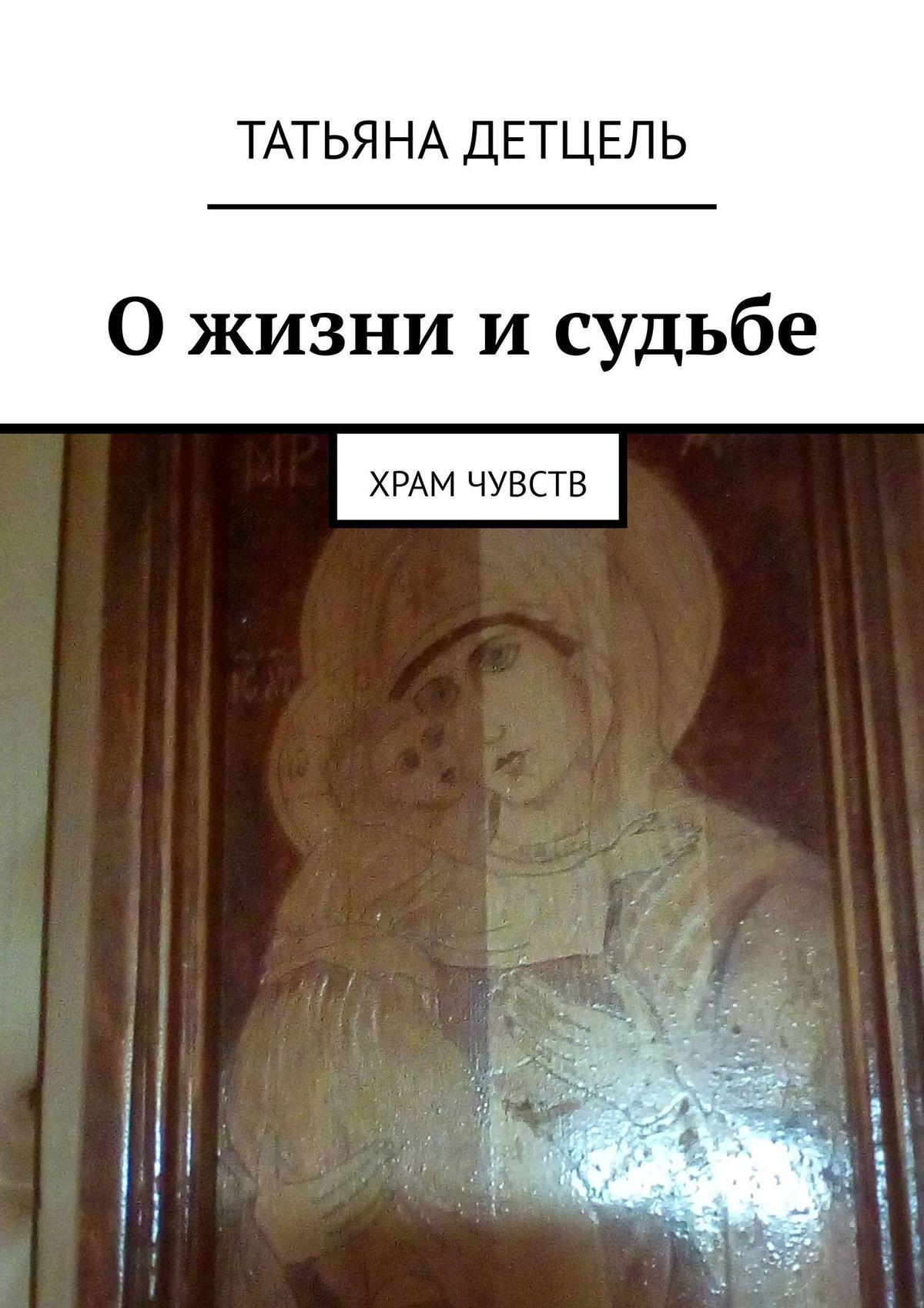 Татьяна Иванова Детцель О жизни и судьбе. Храм чувств