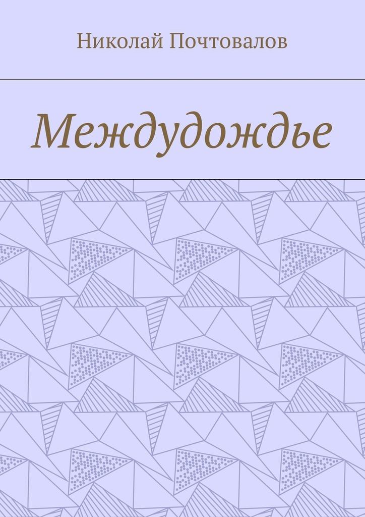 Николай Почтовалов Междудождье. Стихи
