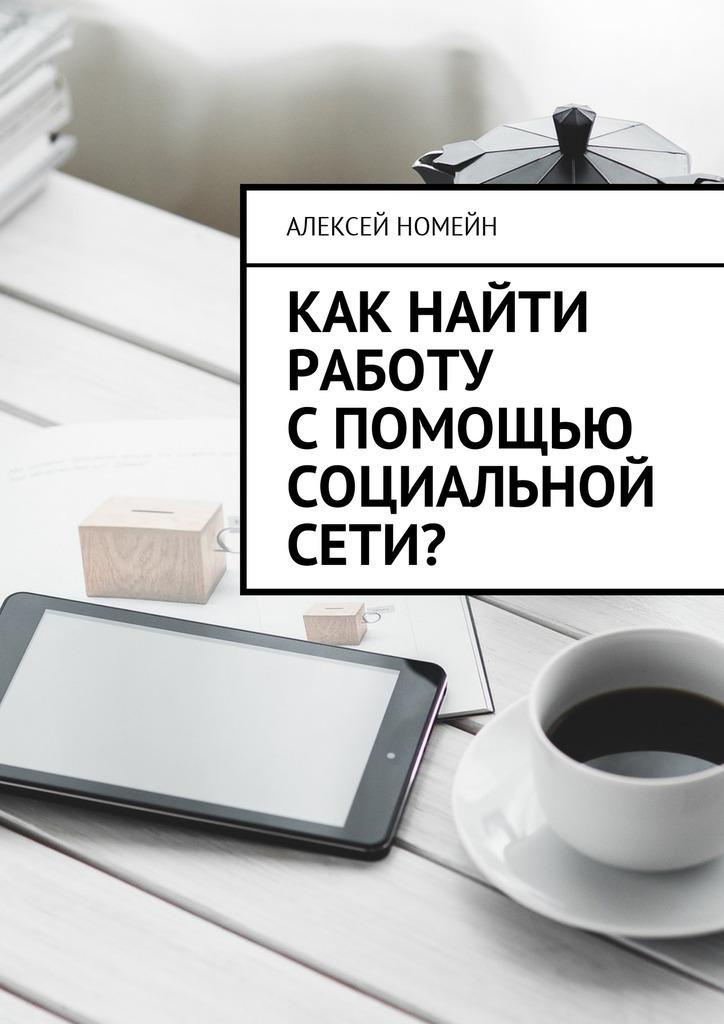 Алексей Номейн Как найти работу спомощью социальной сети?
