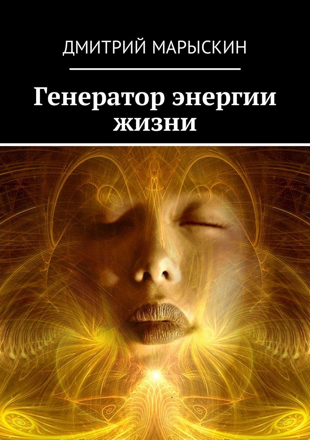 Дмитрий Марыскин Генератор энергии жизни дмитрий марыскин генератор энергии жизни