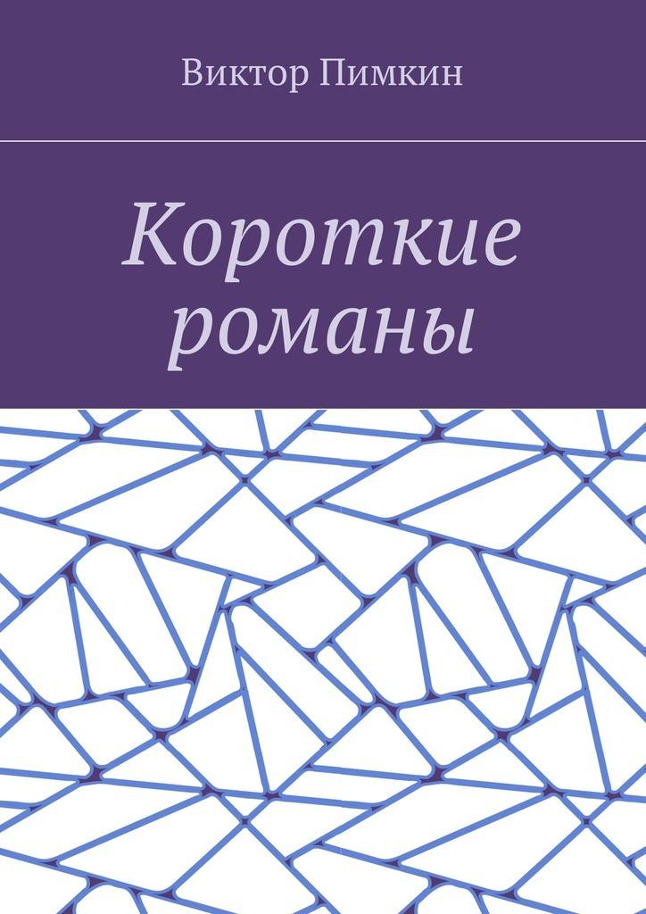 Виктор Александрович Пимкин Короткие романы виктор александрович пимкин прошлое остается с тобой рассказы романтическая повесть
