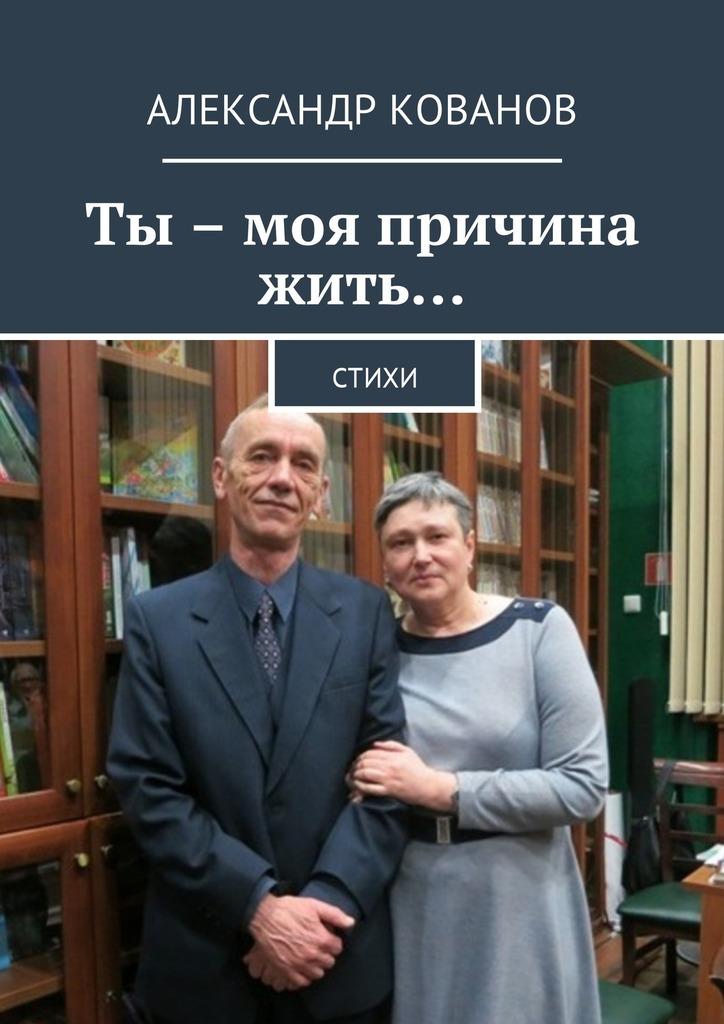 Александр Николаевич Кованов Ты – моя причина жить… Стихи анич ф ты моя причина жить