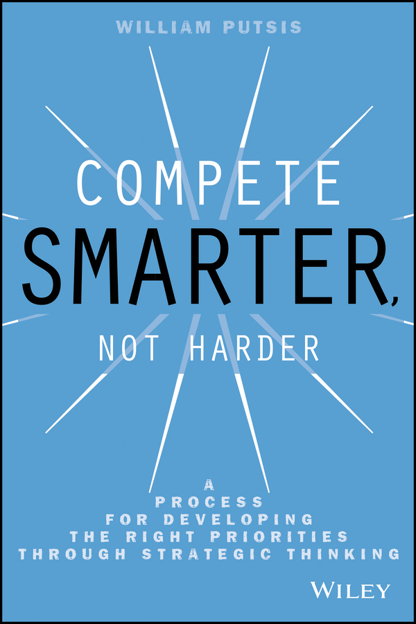 William Putsis Compete Smarter, Not Harder. A Process for Developing the Right Priorities Through Strategic Thinking