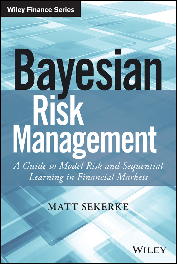 Matt Sekerke Bayesian Risk Management. A Guide to Model Risk and Sequential Learning in Financial Markets corporate risk management