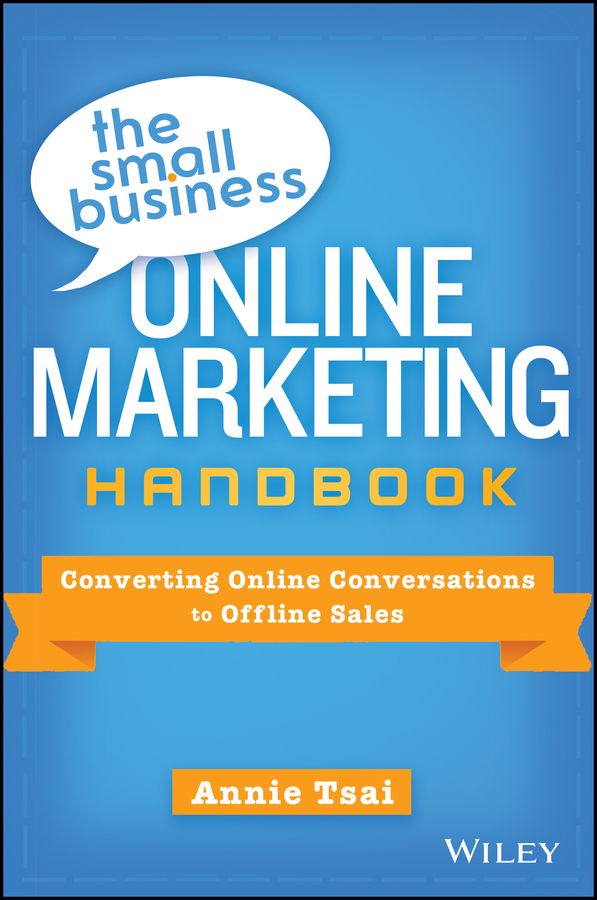 Annie Tsai The Small Business Online Marketing Handbook. Converting Online Conversations to Offline Sales dee blick the ultimate small business marketing book