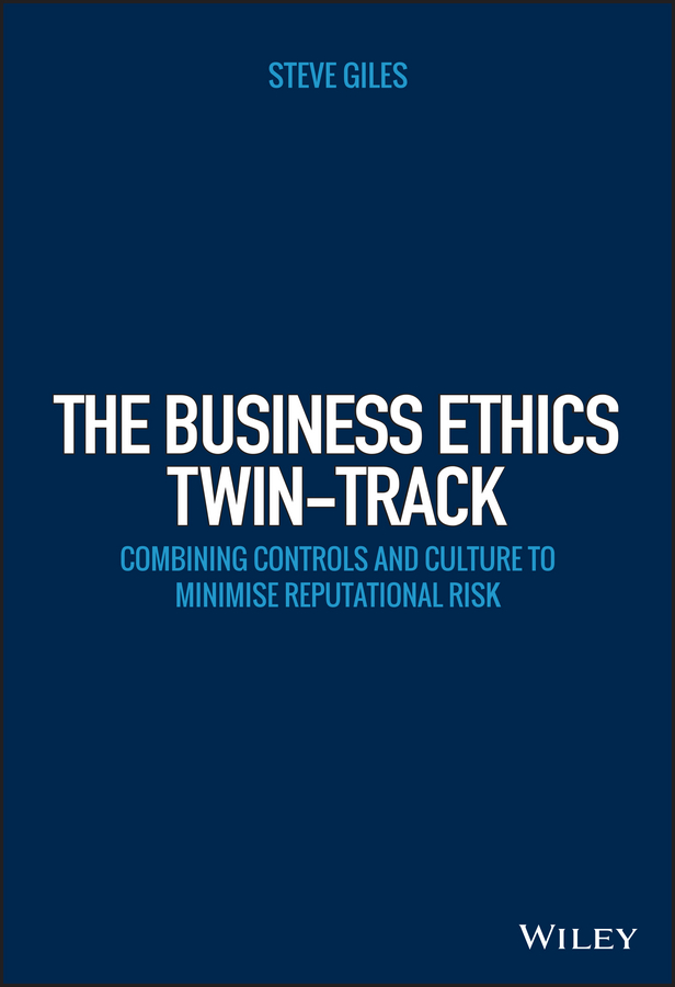 Steve Giles The Business Ethics Twin-Track. Combining Controls and Culture to Minimise Reputational Risk giles steve the business ethics twin track combining controls and culture to minimise reputational risk