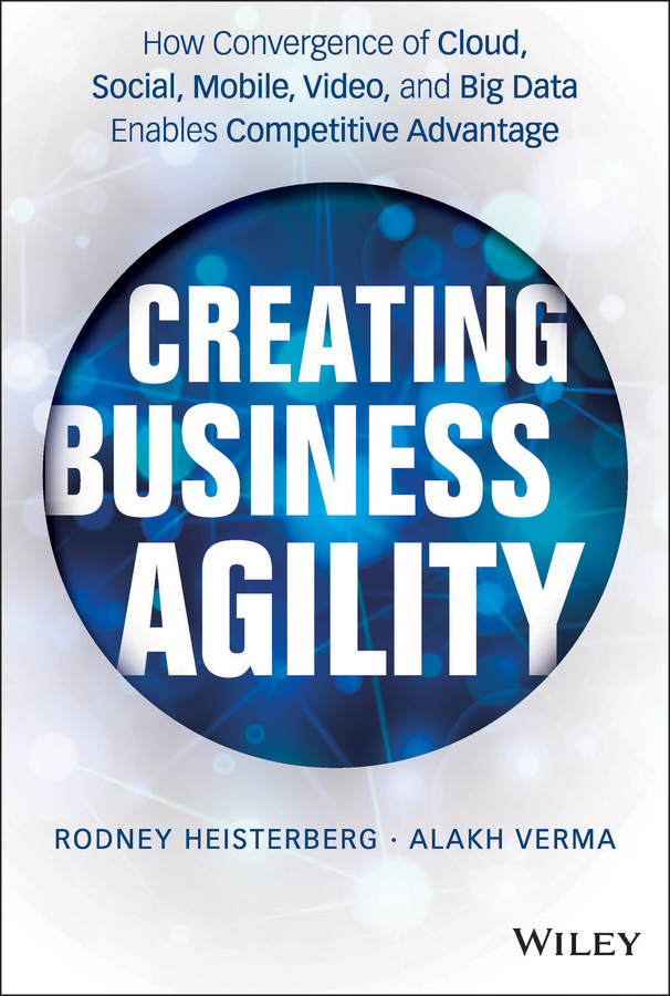 Rodney Heisterberg Creating Business Agility. How Convergence of Cloud, Social, Mobile, Video, and Big Data Enables Competitive Advantage jacob morgan the future of work attract new talent build better leaders and create a competitive organization