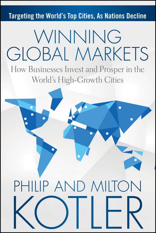 Philip Kotler Winning Global Markets. How Businesses Invest and Prosper in the World's High-Growth Cities homes cities and neighbourhoods