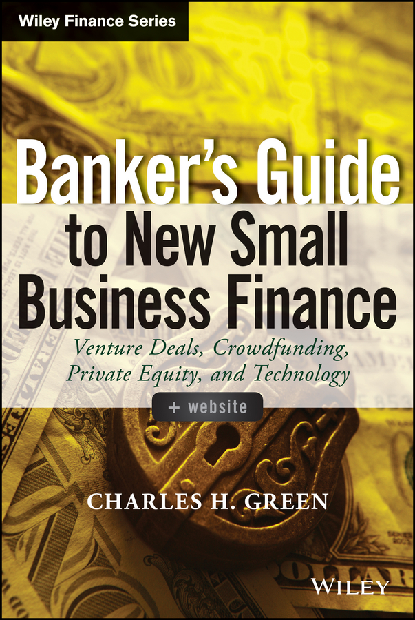 Charles Green H. Banker's Guide to New Small Business Finance. Venture Deals, Crowdfunding, Private Equity, and Technology faith glasgow small business finance all in one for dummies