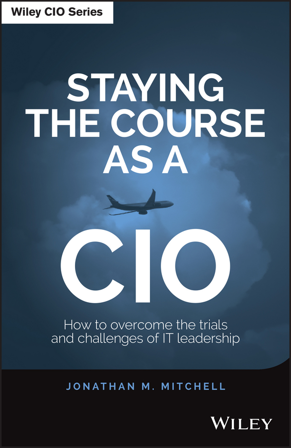 Jonathan Mitchell Staying the Course as a CIO. How to Overcome the Trials and Challenges of IT Leadership