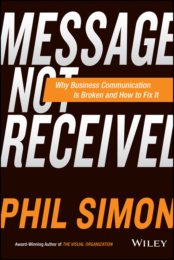 Phil Simon Message Not Received. Why Business Communication Is Broken and How to Fix It
