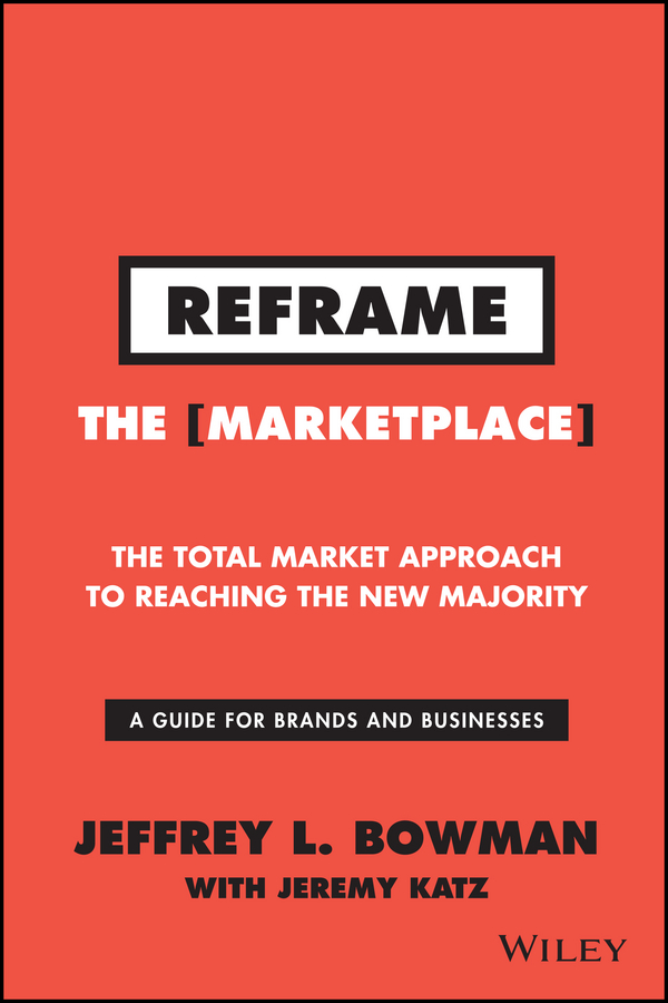 Jeffrey Bowman L. Reframe The Marketplace. The Total Market Approach to Reaching the New Majority
