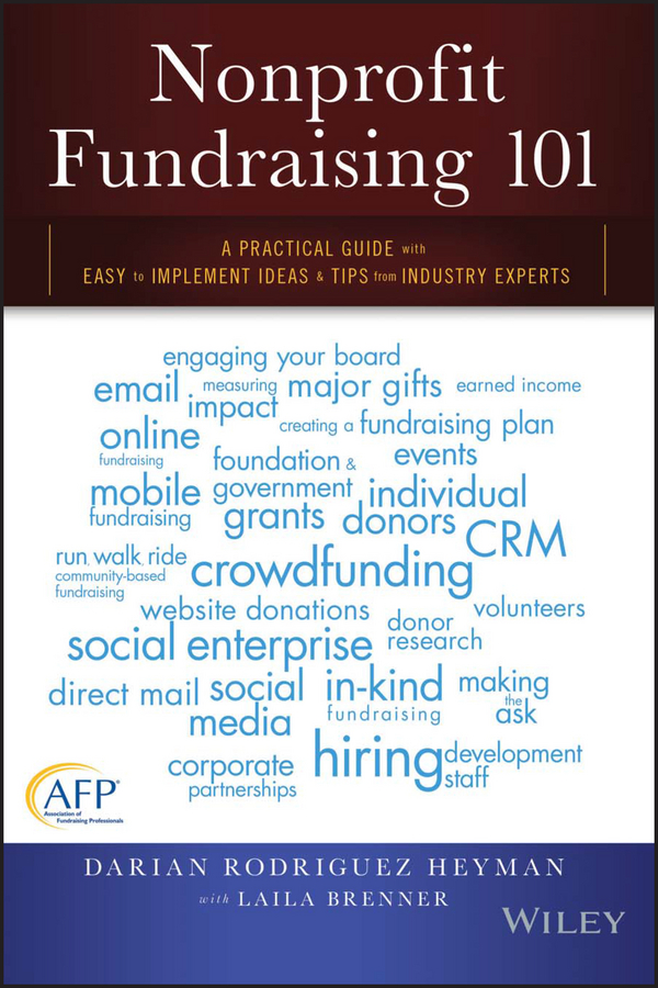 Darian Heyman Rodriguez Nonprofit Fundraising 101. A Practical Guide to Easy to Implement Ideas and Tips from Industry Experts