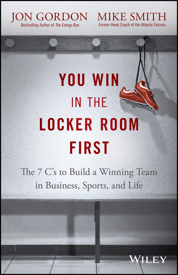 Jon Gordon You Win in the Locker Room First. The 7 C's to Build a Winning Team in Business, Sports, and Life leaders