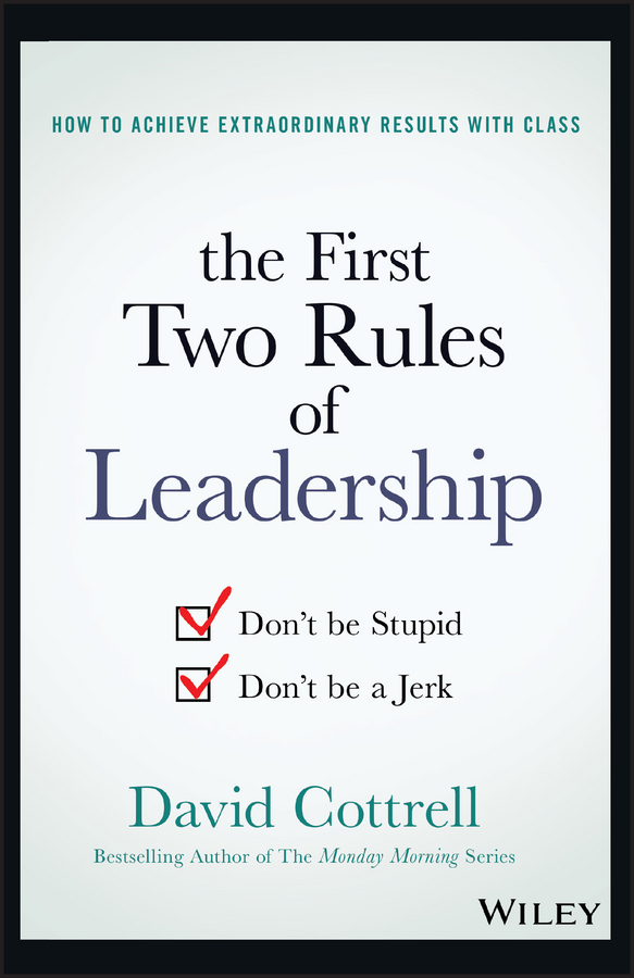 David Cottrell The First Two Rules of Leadership. Don't be Stupid, Don't be a Jerk cy wakeman reality based leadership ditch the drama restore sanity to the workplace and turn excuses into results