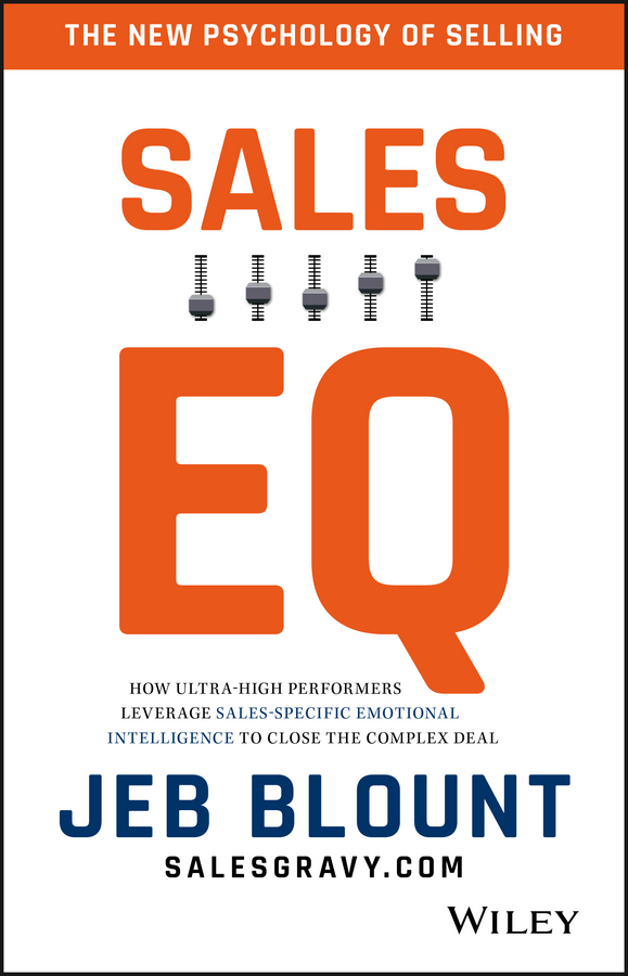 Jeb Blount Sales EQ. How Ultra High Performers Leverage Sales-Specific Emotional Intelligence to Close the Complex Deal jeb blount sales eq how ultra high performers leverage sales specific emotional intelligence to close the complex deal