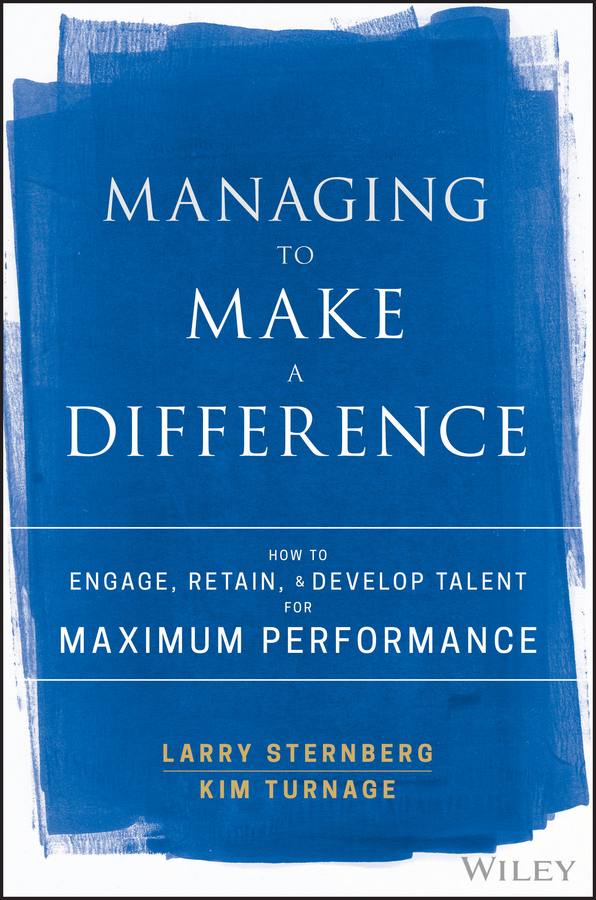 Larry Sternberg Managing to Make a Difference. How to Engage, Retain, and Develop Talent for Maximum Performance rick capozzi the growth mindset leadership makes a difference in wealth management