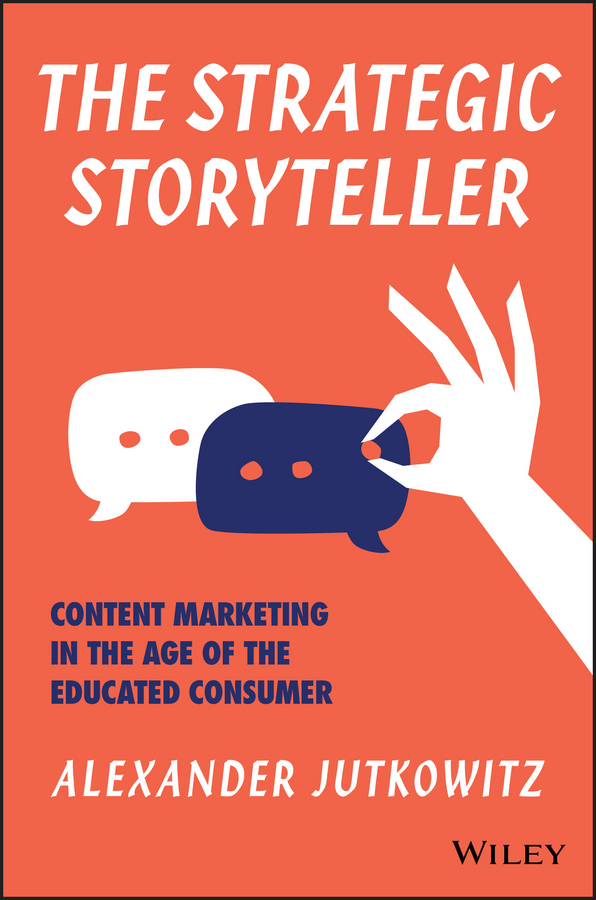 Alexander Jutkowitz The Strategic Storyteller. Content Marketing in the Age of the Educated Consumer more stories we tell