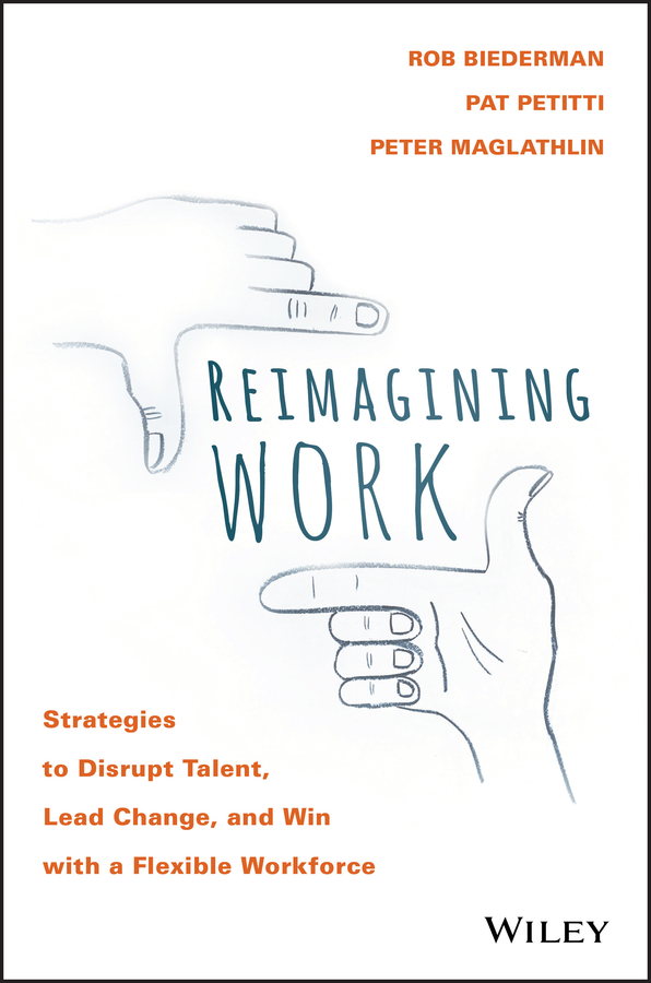Rob Biederman Reimagining Work. Strategies to Disrupt Talent, Lead Change, and Win with a Flexible Workforce