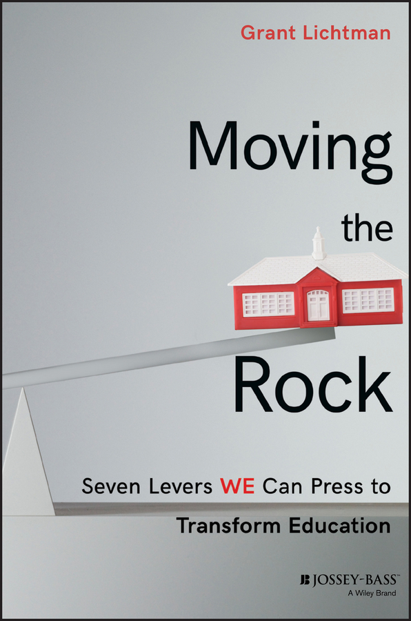 Grant Lichtman Moving the Rock. Seven Levers WE Can Press to Transform Education george lucas education nation six leading edges of innovation in our schools isbn 9780470875438