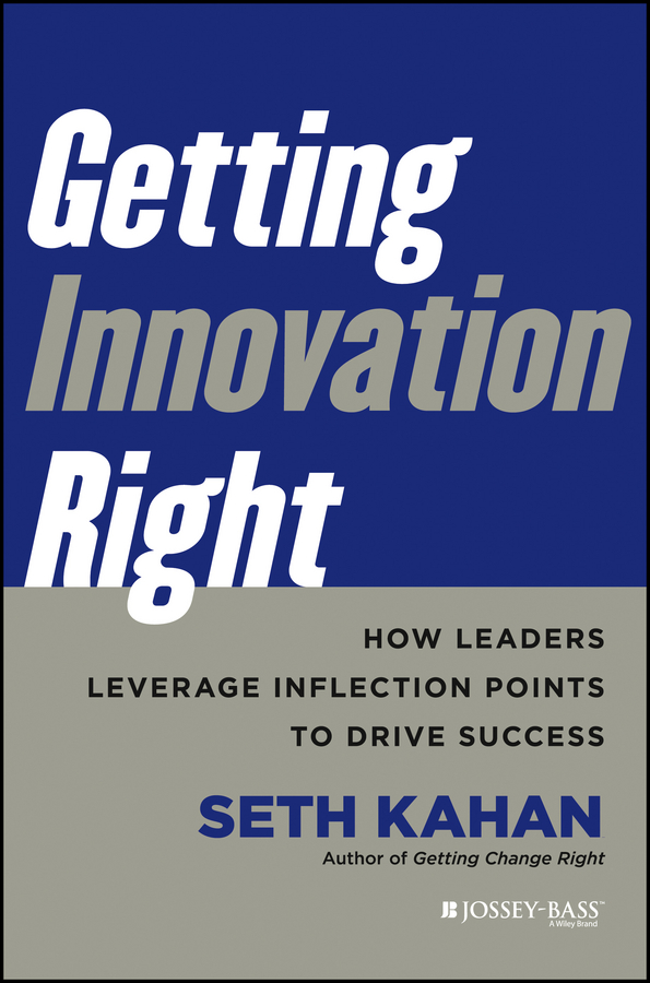 Seth Kahan Getting Innovation Right. How Leaders Leverage Inflection Points to Drive Success knowledge and innovation dilemmas