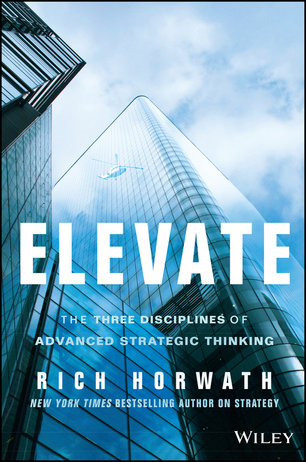 Rich Horwath Elevate. The Three Disciplines of Advanced Strategic Thinking leaders