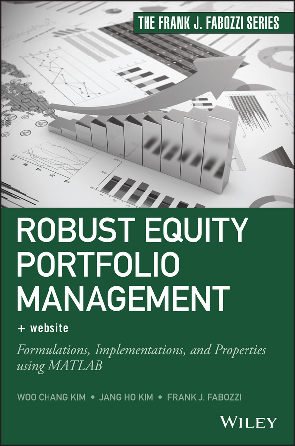 Frank Fabozzi J. Robust Equity Portfolio Management. Formulations, Implementations, and Properties using MATLAB frank travers j investment manager analysis a comprehensive guide to portfolio selection monitoring and optimization