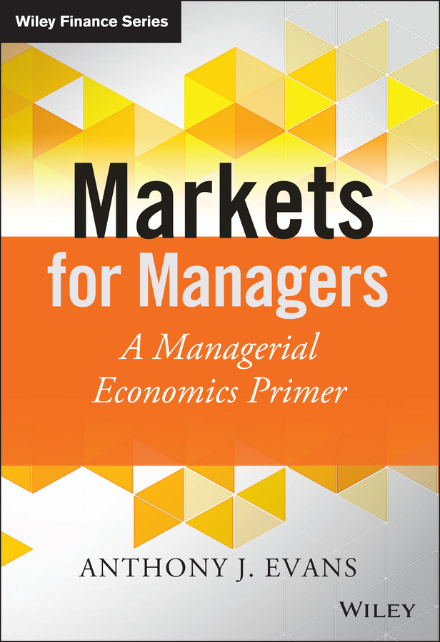 Anthony Evans J. Markets for Managers. A Managerial Economics Primer business and ethics in a country with political socio economic crisis