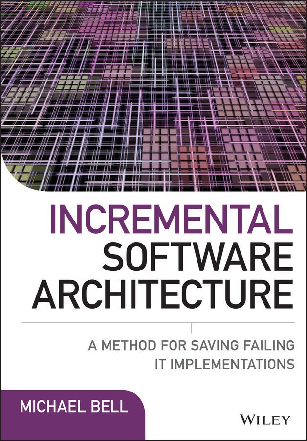Michael Bell Incremental Software Architecture. A Method for Saving Failing IT Implementations designing intelligent front ends for business software