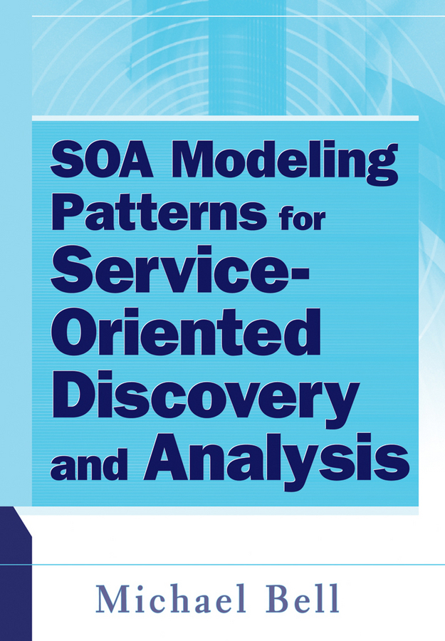 Michael Bell SOA Modeling Patterns for Service Oriented Discovery and Analysis kyle gabhart service oriented architecture field guide for executives