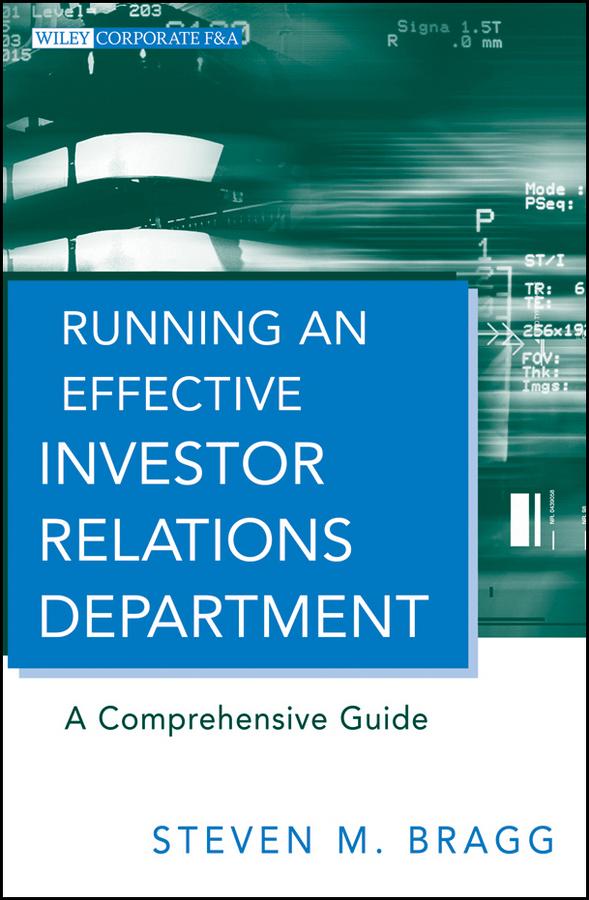 Steven Bragg M. Running an Effective Investor Relations Department. A Comprehensive Guide
