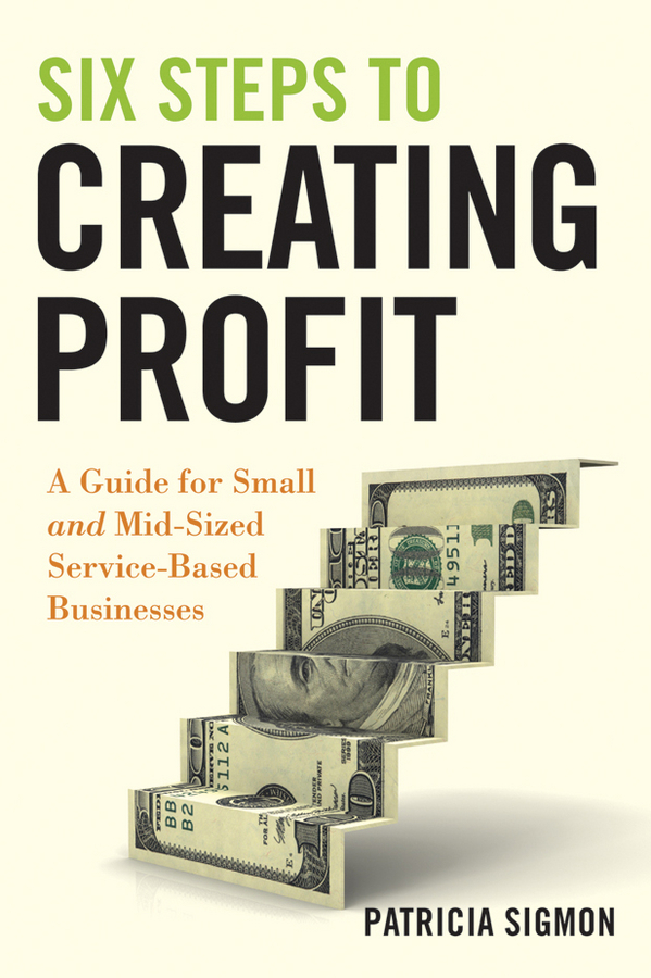 Patricia Sigmon Six Steps to Creating Profit. A Guide for Small and Mid-Sized Service-Based Businesses melanie billings yun beyond dealmaking five steps to negotiating profitable relationships