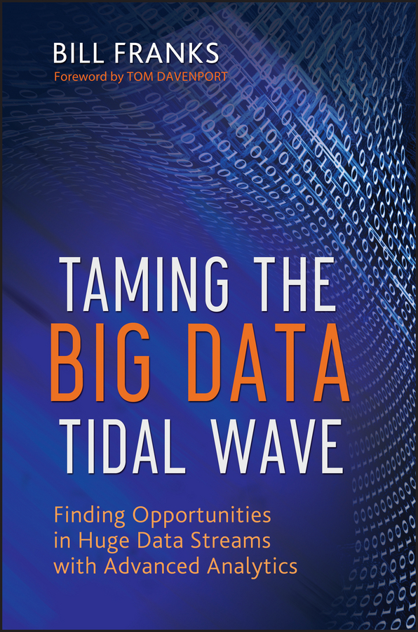 Bill Franks Taming The Big Data Tidal Wave. Finding Opportunities in Huge Data Streams with Advanced Analytics william brooks t playing bigger than you are how to sell big accounts even if you re david in a world of goliaths