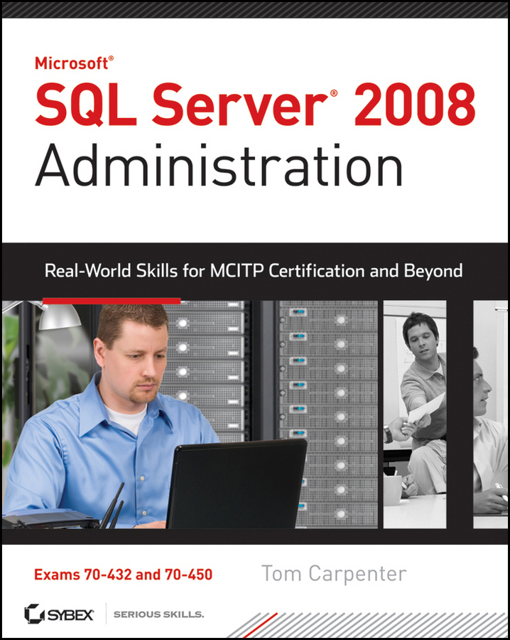 Tom Carpenter SQL Server 2008 Administration. Real-World Skills for MCITP Certification and Beyond (Exams 70-432 and 70-450) mike chapple microsoft sql server 2008 for dummies