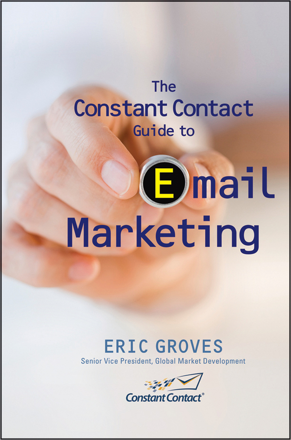 Eric Groves The Constant Contact Guide to Email Marketing carolyn tate conscious marketing how to create an awesome business with a new approach to marketing