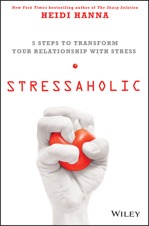 Heidi Hanna Stressaholic. 5 Steps to Transform Your Relationship with Stress