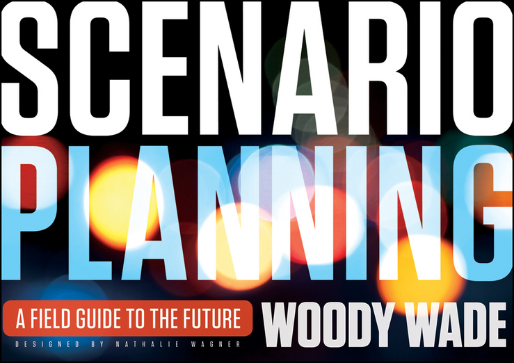 Woody Wade Scenario Planning. A Field Guide to the Future