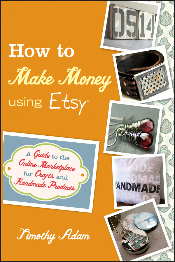 Timothy Adam How to Make Money Using Etsy. A Guide to the Online Marketplace for Crafts and Handmade Products products to